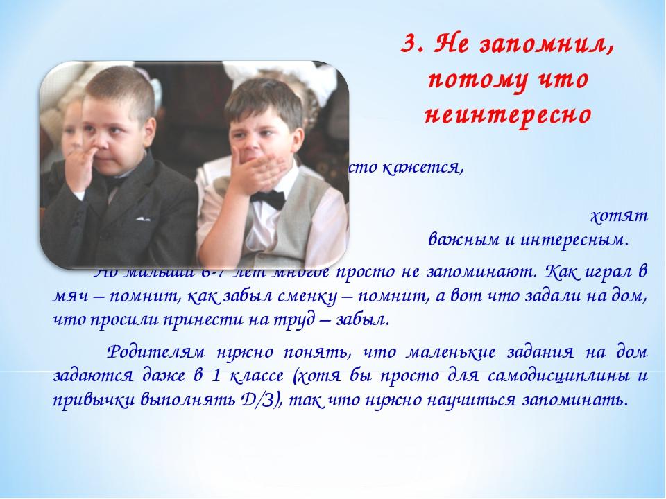 3. Не запомнил, потому что неинтересно    Родителям часто кажется,  что...