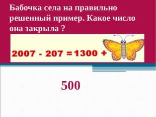 Бабочка села на правильно решенный пример. Какое число она закрыла ? 500