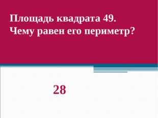 Площадь квадрата 49. Чему равен его периметр? 28