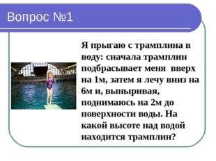 Вопрос №1 Я прыгаю с трамплина в воду: сначала трамплин подбрасывает меня вве