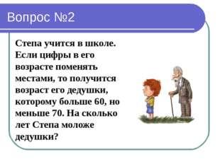 Вопрос №2 Степа учится в школе. Если цифры в его возрасте поменять местами, т