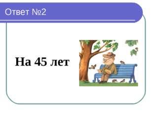 Ответ №2 На 45 лет