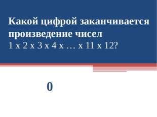 Какой цифрой заканчивается произведение чисел 1 х 2 х 3 х 4 х … х 11 х 12? 0