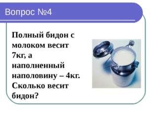 Вопрос №4 Полный бидон с молоком весит 7кг, а наполненный наполовину – 4кг. С