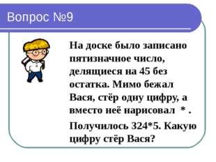 Вопрос №9 На доске было записано пятизначное число, делящиеся на 45 без остат