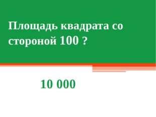 Площадь квадрата со стороной 100 ? 10 000