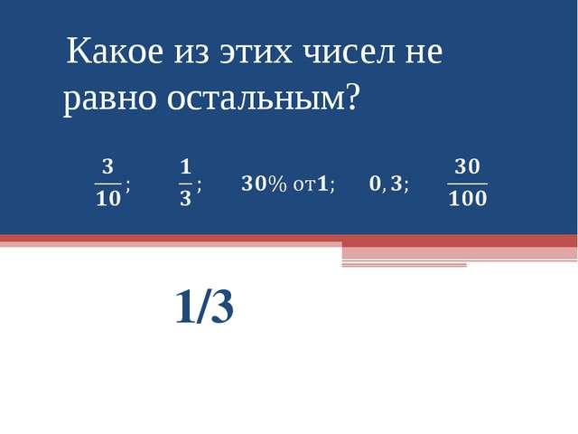 1/3 Какое из этих чисел не равно остальным?