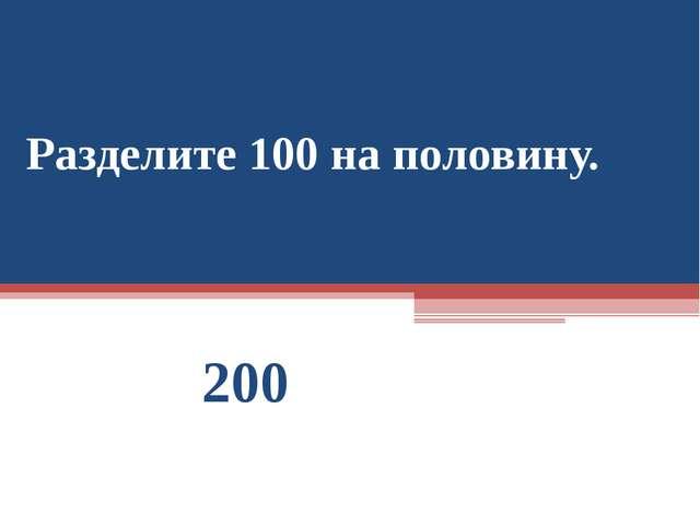 Разделите 100 на половину. 200