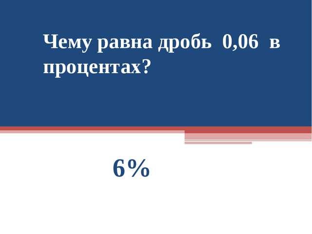 Чему равна дробь 0,06 в процентах? 6%