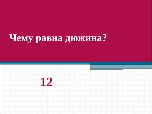 Чему равна дюжина? 12