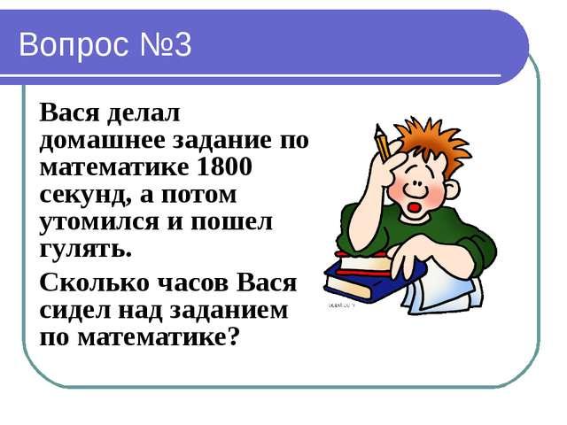 Вопрос №3 Вася делал домашнее задание по математике 1800 секунд, а потом утом...