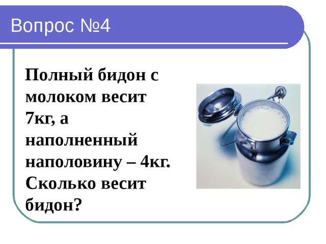 Вопрос №4 Полный бидон с молоком весит 7кг, а наполненный наполовину – 4кг. С...