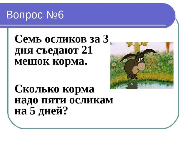 Вопрос №6 Семь осликов за 3 дня съедают 21 мешок корма. Сколько корма надо пя...