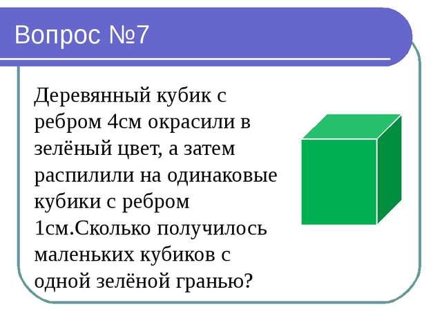 Вопрос №7 Деревянный кубик с ребром 4см окрасили в зелёный цвет, а затем расп...