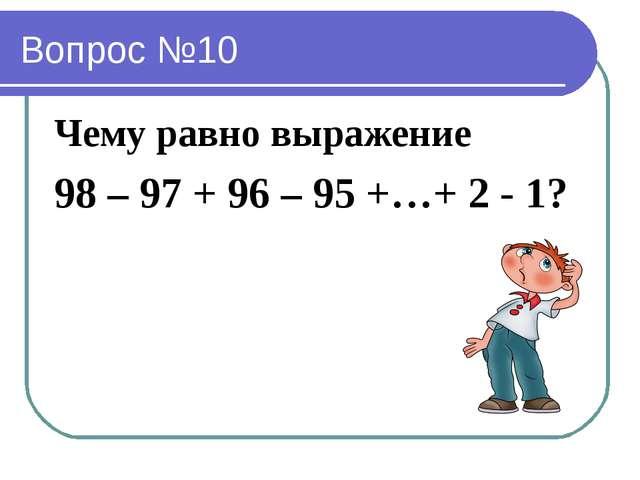 Вопрос №10 Чему равно выражение 98 – 97 + 96 – 95 +…+ 2 - 1?