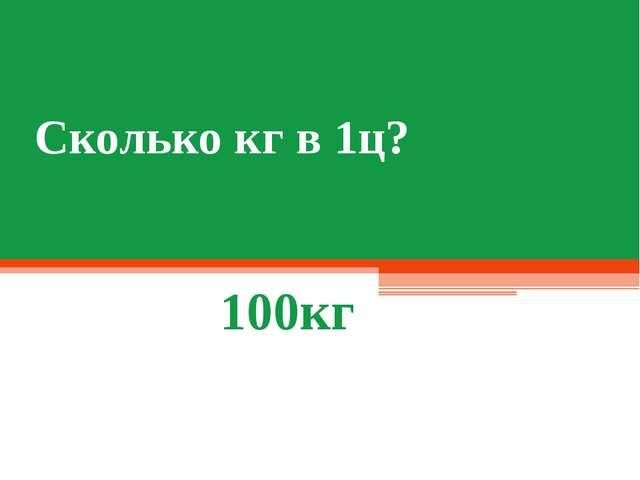 Сколько кг в 1ц? 100кг