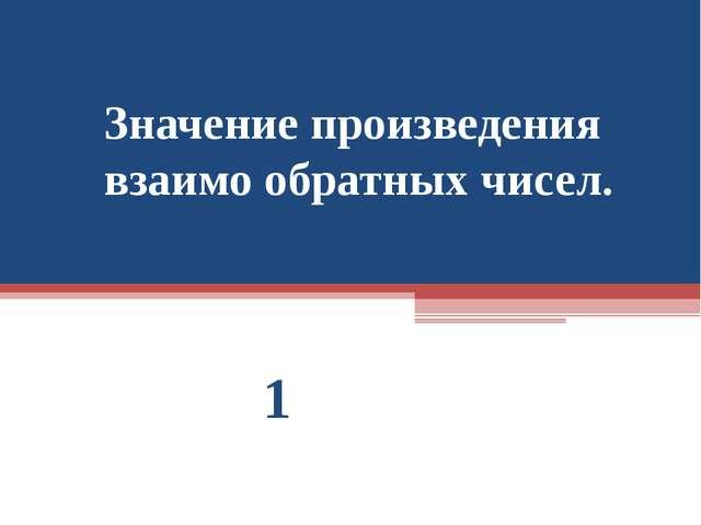 Значение произведения взаимо обратных чисел. 1