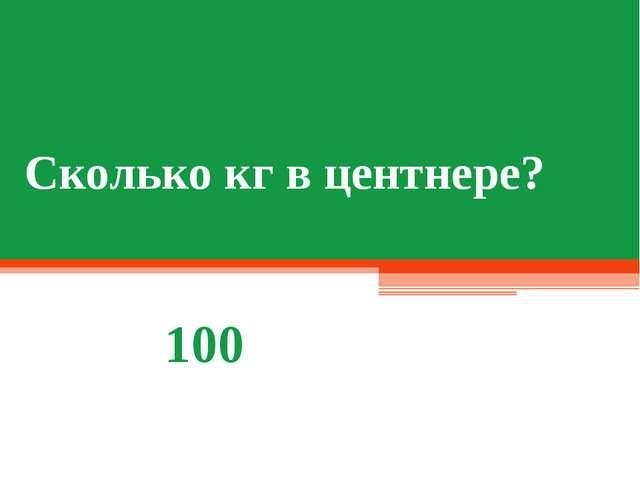 Сколько кг в центнере? 100