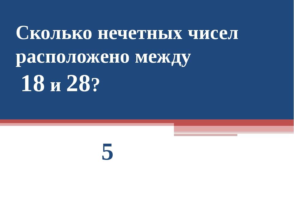 Сколько нечетных чисел расположено между 18 и 28? 5