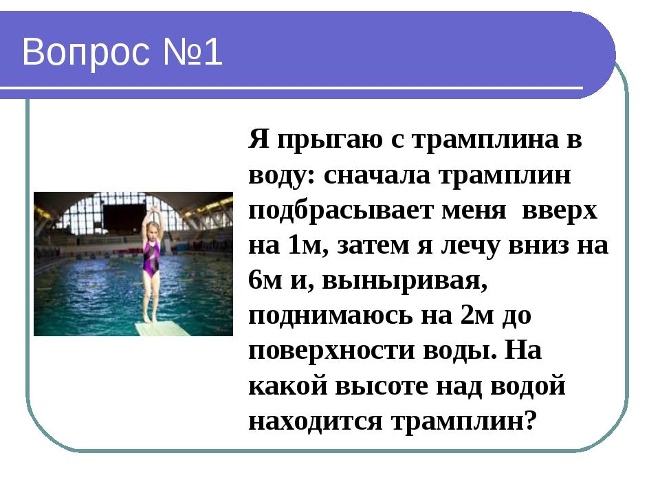 Вопрос №1 Я прыгаю с трамплина в воду: сначала трамплин подбрасывает меня вве...