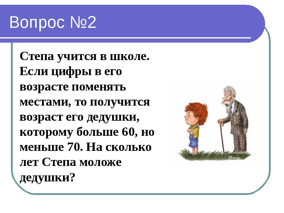 Вопрос №2 Степа учится в школе. Если цифры в его возрасте поменять местами, т...