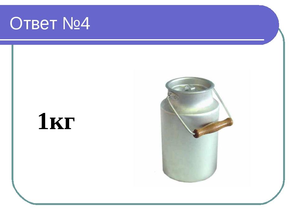 Ответ №4 1кг