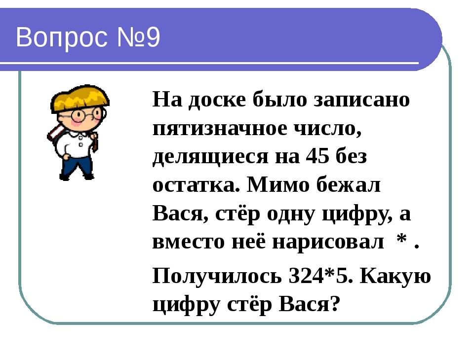 Вопрос №9 На доске было записано пятизначное число, делящиеся на 45 без остат...