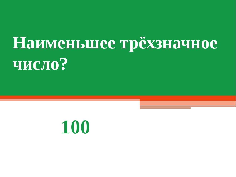 Наименьшее трёхзначное число? 100