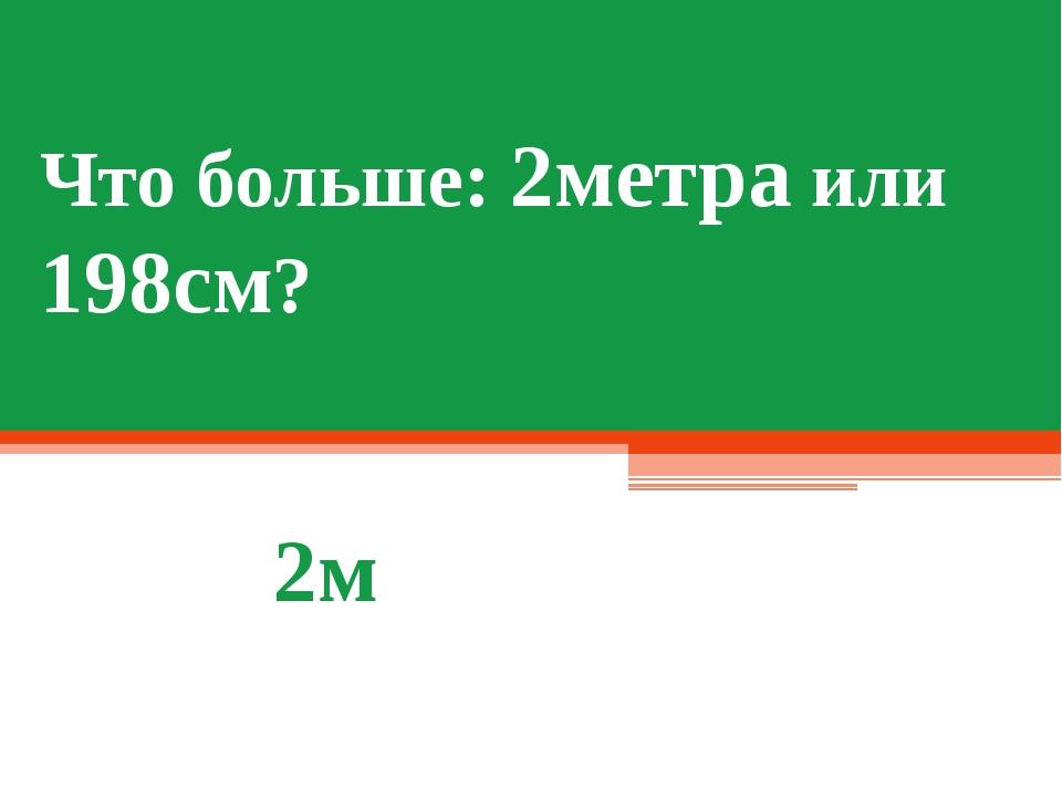 Что больше: 2метра или 198см? 2м