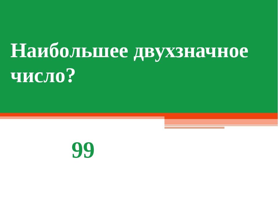 Наибольшее двухзначное число? 99