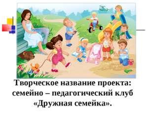 Творческое название проекта: семейно – педагогический клуб «Дружная семейка».