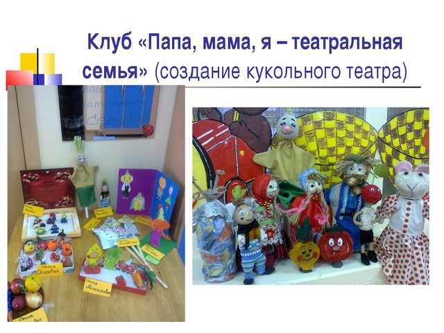 Клуб «Папа, мама, я – театральная семья» (создание кукольного театра)