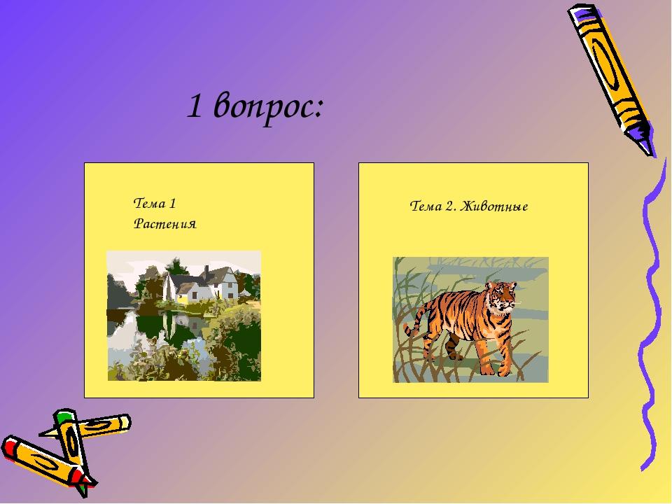1 вопрос: Тема 1 Растения Тема 2. Животные