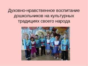 Духовно-нравственное воспитание дошкольников на культурных традициях своего н