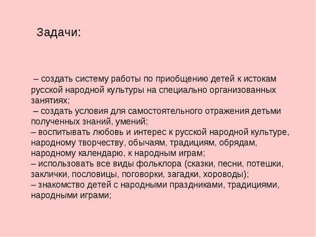 Задачи: – создать систему работы по приобщению детей к истокам русской народ...