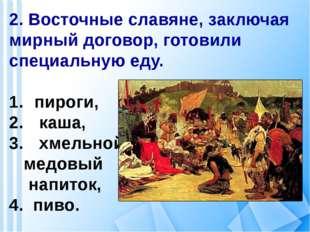 2. Восточные славяне, заключая мирный договор, готовили специальную еду. пиро