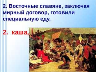 2. Восточные славяне, заключая мирный договор, готовили специальную еду. 2. к