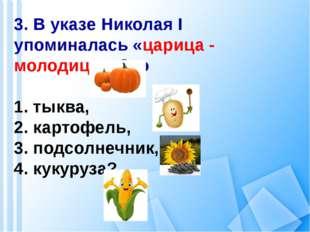 3. В указе Николая I упоминалась «царица - молодица». Это 1. тыква, 2. картоф