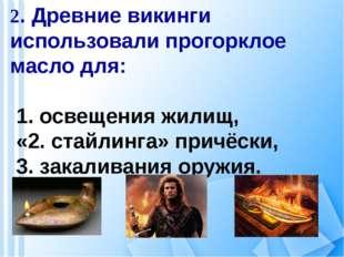 2. Древние викинги использовали прогорклое масло для: 1. освещения жилищ, «2.