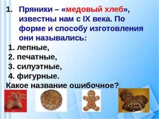 Пряники – «медовый хлеб», известны нам с IX века. По форме и способу изготовл