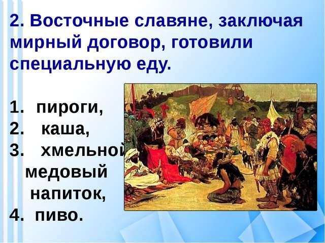 2. Восточные славяне, заключая мирный договор, готовили специальную еду. пиро...