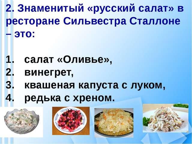 2. Знаменитый «русский салат» в ресторане Сильвестра Сталлоне – это: салат «О...
