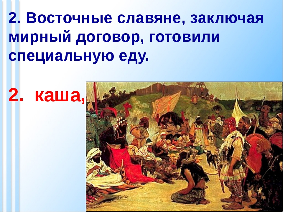 2. Восточные славяне, заключая мирный договор, готовили специальную еду. 2. к...