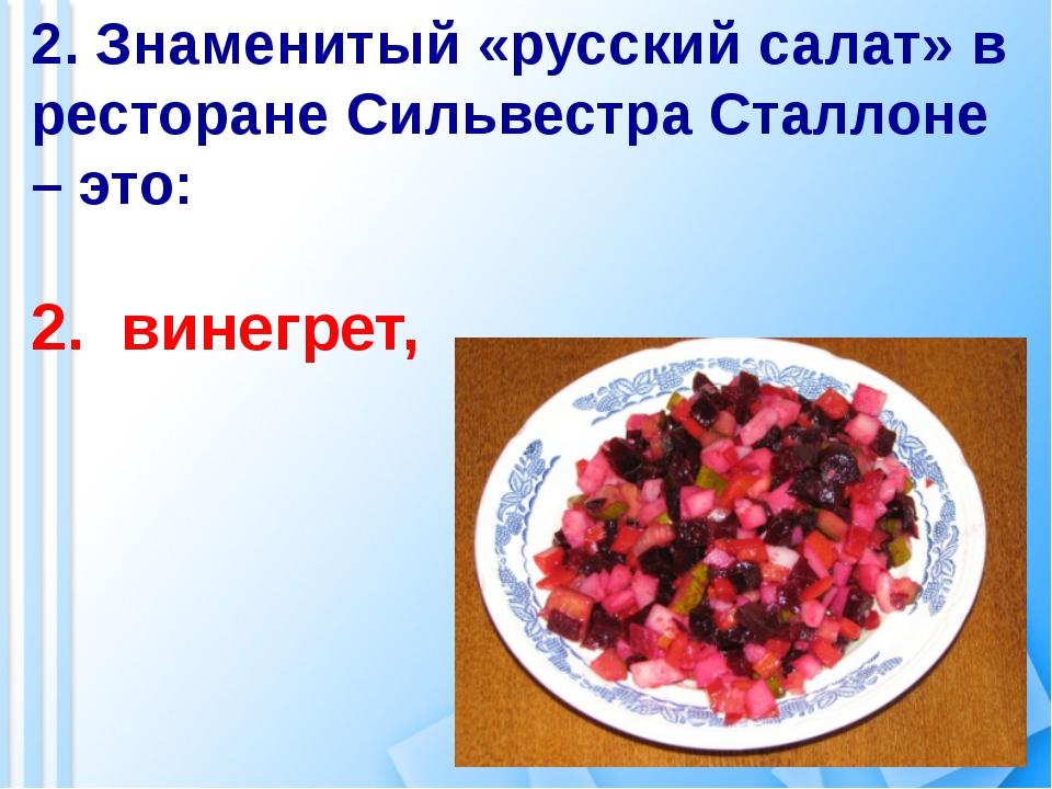 2. Знаменитый «русский салат» в ресторане Сильвестра Сталлоне – это: 2. винег...