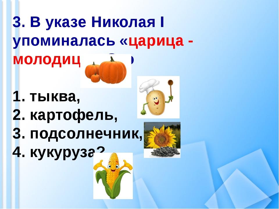 3. В указе Николая I упоминалась «царица - молодица». Это 1. тыква, 2. картоф...