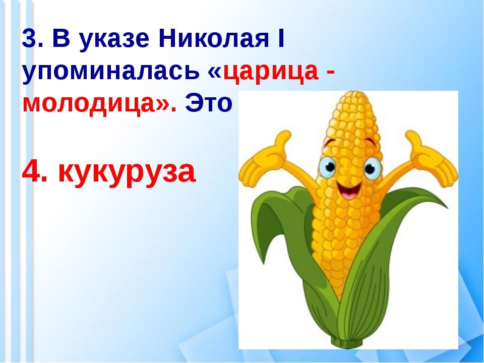 3. В указе Николая I упоминалась «царица - молодица». Это 4. кукуруза
