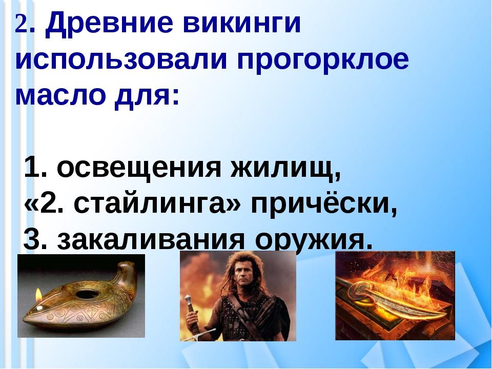 2. Древние викинги использовали прогорклое масло для: 1. освещения жилищ, «2....
