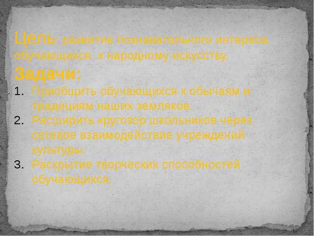 Цель: развитие познавательного интереса обучающихся к народному искусству. За...
