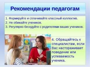 Рекомендации педагогам 1. Формируйте и сплачивайте классный коллектив. 2. Не