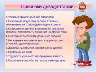 Признаки дезадаптации: 1.Усталый утомленный вид подростка 2.Нежелание подро